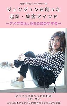 [上野潤子]のジュンジュンを創った 起業・集客マインド: アメブロ&LINE公式のすすめ 奇跡の70歳JUNJUNシリーズ