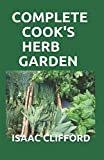 COMPLETE COOK'S HERB GARDEN: Perfect Guide To Grow, Harvest and Cook It