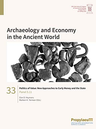 Politics of Value: New Approaches to Early Money and the State: Panel 5.11 (Archaeology and Economy in the Ancient World: Proceedings of the 19th ... Archaeology, Cologne/Bonn, 22-26 May 2018)
