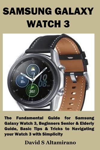 SAMSUNG GALAXY WATCH 3: The Fundamental Guide for Samsung Galaxy Watch 3, Beginners Senior & Elderly Guide, Basic Tips & Tricks to Navigating your Watch 3 with Simplicity