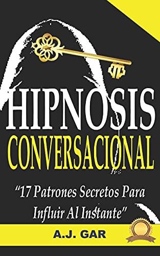 Hipnosis Conversacional: 17 Patrones Secretos Para Influir Al Instante