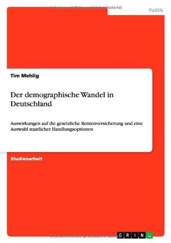 Der demographische Wandel in Deutschland: Auswirkungen auf die gesetzliche Rentenversicherung und eine Auswahl staatlicher Handlungsoptionen