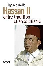 Hassan II - Entre tradition et absolutisme d'Ignace Dalle
