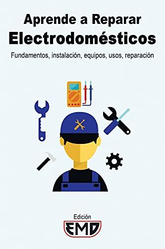 Aprende a Reparar Electrodomésticos: Fundamentos, instalación, equipos, usos, reparación
