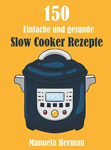 150 Einfache und Gesunde Slow Cooker Rezepte