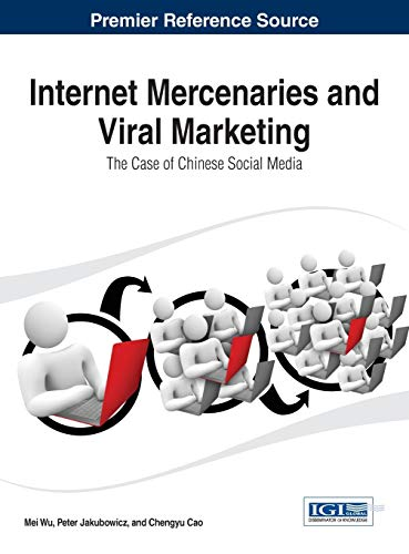 Internet Mercenaries and Viral Marketing: The Case of Chinese Social Media (Advances in Marketing, Customer Relationship Management, and E-services)