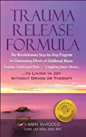 Trauma Release Formula: The Revolutionary Step-By-Step Program for Eliminating Effects of Childhood Abuse, Trauma, Emotional Pain, and Crippling Inner Stress, to Living in Joy, Without Drugs or Therapy