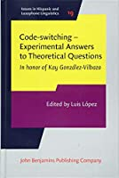 Code-Switching: Experimental Answers to Theoretical Questions: In Honor of Kay González-Vilbazo (Issues in Hispanic and Lusophone Linguistics)