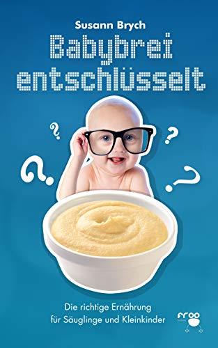 Babybrei entschlüsselt : Die richtige Ernährung für Säuglinge und Kleinkinder