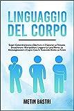 Linguaggio Del Corpo: Scopri Come Analizzare e Decifrare in 2 Secondi Le Persone,Smascherare i Manipolatori, Leggere La Loro Mente,Le Microespressioni e Capire Cosa Si Nasconde Dietro Le Parole