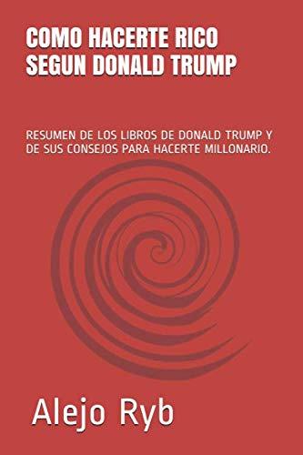 COMO HACERTE RICO SEGUN DONALD TRUMP: RESUMEN DE LOS LIBROS DE DONALD TRUMP Y DE SUS CONSEJOS PARA HACERTE MILLONARIO. (Millonarios)