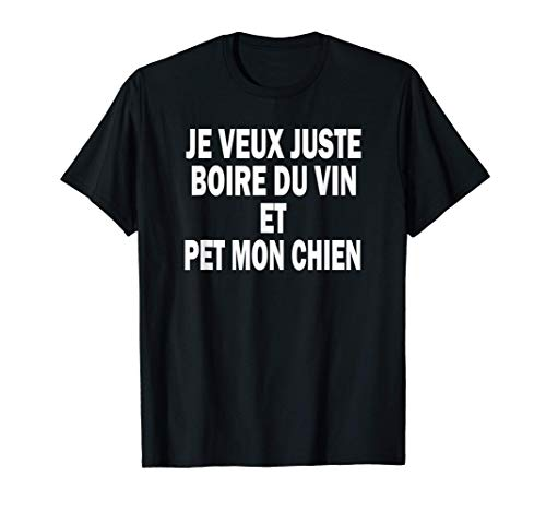 Je Veux Juste Boire Du Vin Et Pet Mon Chien T-Shirt