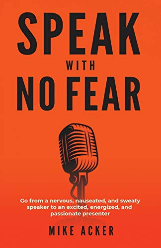 Compare Textbook Prices for Speak With No Fear: Go from a nervous, nauseated, and sweaty speaker to an excited, energized, and passionate presenter Illustrated Edition ISBN 9781733980005 by Acker, Mike