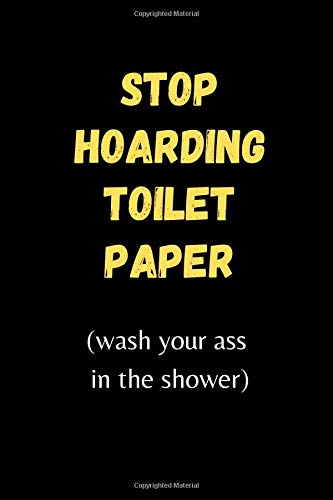 Stop Hoarding Toilet Paper (wash your ass in the shower) : Funny Quarantine Isolation Gift Notebook Journal Lock Down Gift: Birthday Anniversary ... Couples Gifts - Better Than A Bday Card!