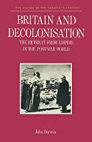 Britain and Decolonisation: Retreat from Empire in the Post-war World (Making of the Twentieth Century)