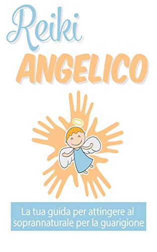 Reiki Angelico: : La tua guida per attingere al soprannaturale per la guarigione (Italian Edition)