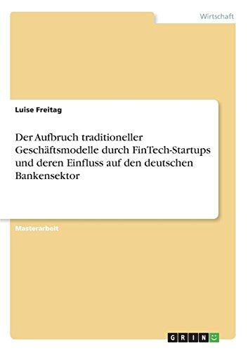 Der Aufbruch traditioneller Geschäftsmodelle durch FinTech-Startups und deren Einfluss auf den deutschen Bankensektor