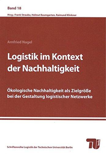 Logistik im Kontext der Nachhaltigkeit.: Ökologische Nachhaltigkeit als Zielgröße bei der Gestaltung logistischer Netzwerke (Schriftenreihe Logistik der Technischen Universität Berlin)