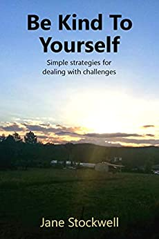 Be Kind to Yourself: Simple strategies for dealing with challenges by [Jane Stockwell]