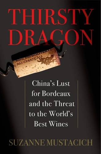 Thirsty Dragon: China's Lust for Bordeaux and the Threat to the World's Best Wines