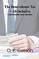 The Benevolence Tax = All Inclusive: Undefeatable and Absolute