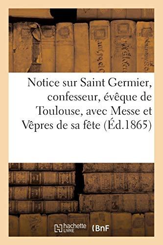 Notice sur Saint Germier, confesseur, évêque de Toulouse, avec la Messe et les Vêpres de sa fête...