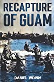 Recapture of Guam: 1944 Battle and Liberation of Guam (WW2 Pacific Military History Series)