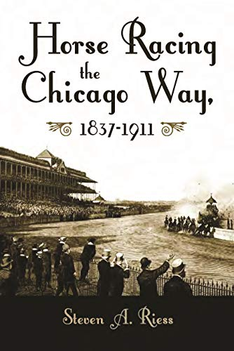 Horse Racing the Chicago Way: Gambling, Politics, and Organized Crime, 1837-1911 (Sports and Entertainment)