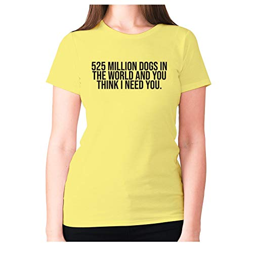 525 Millones de Perros en el Mundo y Usted Piensa Que Necesito Usted – Camiseta de Manga Corta para Mujer con Frase en inglés Ofensive Amarillo Amarillo XL