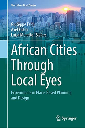 African Cities Through Local Eyes: Experiments in Place-Based Planning and Design (The Urban Book Series)