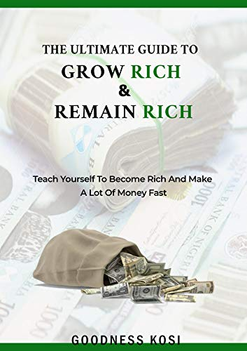 The Ultimate Guide To Grow Rich & Remain Rich: Teach Yourself To Become Rich And Make A Lot Of Money Fast (English Edition)
