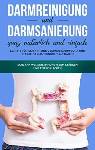 Darmreinigung und Darmsanierung ganz natürlich und einfach: Schritt für Schritt eine gesunde Darmflora und starke Darmgesundheit aufbauen: Schlank werden, Immunsystem stärken und entschlacken