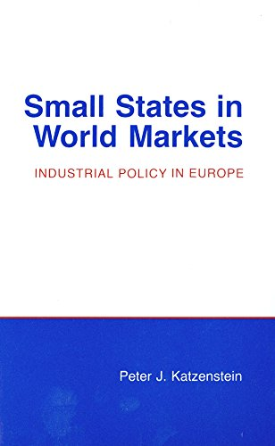 Download Small States in World Markets: Industrial Policy in Europe (Cornell Studies in Political Economy) 0801493269