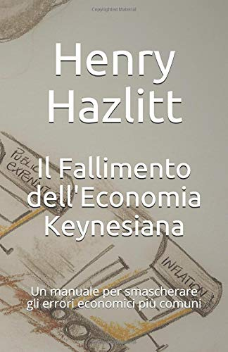 Il Fallimento dell'Economia Keynesiana: Un manuale per smascherare gli errori economici più comuni