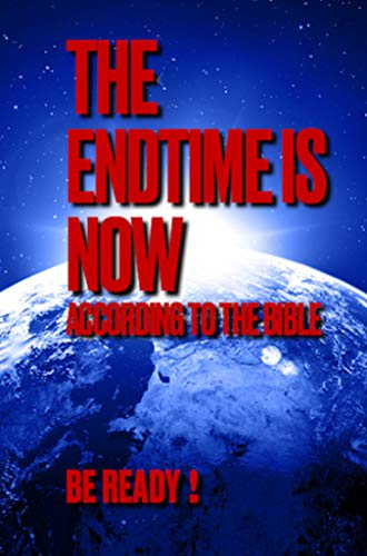 THE ENDTIME IS NOW: ACCORDING TO THE BIBLE, BE READY! by [C. S. DeCaro]