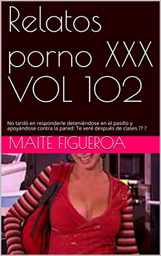 Relatos porno XXX VOL 102: No tardó en responderle deteniéndose en el pasillo y apoyándose contra la pared: Te veré después de clases ?? ?