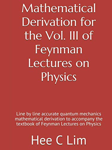 Mathematical Derivation for the Vol. III of Feynman Lectures on Physics: Line by line accurate quantum mechanics mathematical derivation to accompany ... of Feynman Lectures on Physics, Band 4)