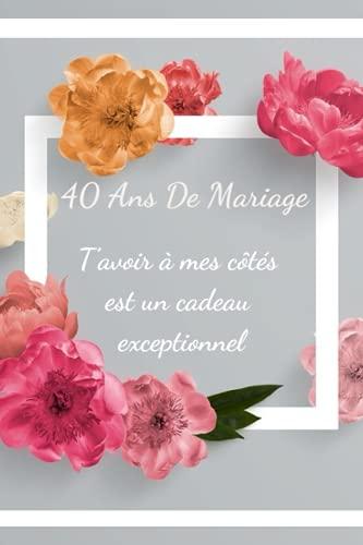 40 Ans de mariage, t'avoir à mes côtés est un cadeau exceptionnel: Idée cadeau anniversaire de mariage 40 ans homme, femme, carnet de notes 120 pages lignées (French Edition)