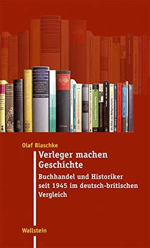 Verleger machen Geschichte: Buchhandel und Historiker seit 1945 im deutsch-britischen Vergleich (Moderne Zeit. Neue Forschungen zur Gesellschafts- und Kulturgeschichte des 19. und 20. Jahrhunderts)