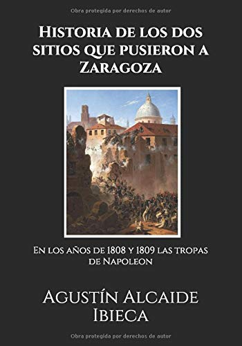 Historia de los dos sitios que pusieron a Zaragoza: En los años de 1808 y 1809 las tropas de Napoleon