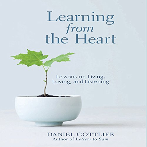 Learning from the Heart     Lessons on Living, Loving, and Listening              By:                                                                                                                                 Daniel Gottlieb                               Narrated by:                                                                                                                                 Daniel Gottlieb                      Length: 4 hrs and 22 mins     7 ratings     Overall 4.3