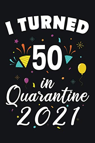 I Turned 50 in Quarantine 2021: 50 Years Old Lined Notebook Gift Ideas for Men / Women / Husband / Wife   Quarantine Birthday Gift 2021   120 pages   6