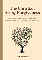 The Christian Art of Forgiveness: Guided Reflections to Cultivate a Forgiving Heart