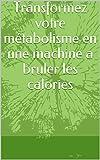 Transformez votre métabolisme en une machine a bruler les calories (French Edition)