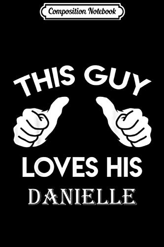 Composition Notebook: This guy loves his DANIELLE valentine ladies heart belongs 1 Journal/Notebook Blank Lined Ruled 6x9 100 Pages