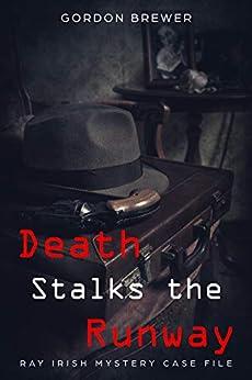 Death Stalks the Runway: Ray Irish Mystery Case File #1 (Ray Irish Mysteries) by [Gordon Brewer]