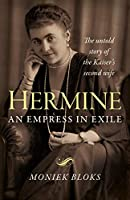 Hermine: An Empress in Exile: The Untold Story of the Kaiser's Second Wife