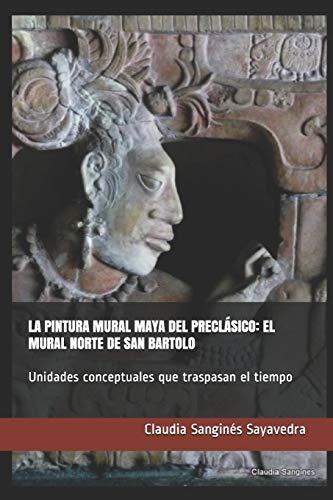 La Pintura Mural Maya del Preclásico: EL MURAL NORTE DE SAN BARTOLO: Unidades conceptuales que traspasan el tiempo
