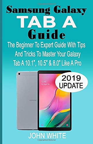 """SAMSUNG GALAXY TAB A GUIDE: The Beginner to Expert Guide with Tips And Tricks to Master Your Galaxy Tab A 10.1"""" 10.5"""" & 8.0"""" Like A Pro"""
