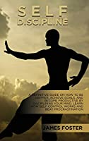 Self-Discipline: A Definitive Guide On How To Be Happier, Achieve Goals, And Become Productive By Disciplining Your Mind. Learn How Self-Control Works And Beat Procrastination